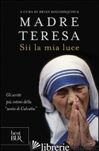 SII LA MIA LUCE - TERESA DI CALCUTTA (SANTA); KOLODIEJCHUK B. (CUR.)