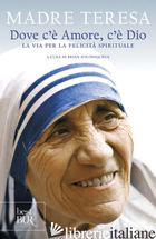 DOVE C'E' AMORE, C'E' DIO. LA VIA PER LA FELICITA' SPIRITUALE - TERESA DI CALCUTTA (SANTA); KOLODIEJCHUK B. (CUR.)