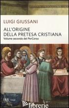 ALL'ORIGINE DELLA PRETESA CRISTIANA. VOLUME SECONDO DEL PERCORSO - GIUSSANI LUIGI