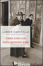 MIEI ANNI CON PAPA GIOVANNI XXIII. CONVERSAZIONE CON EZIO BOLIS (I) - CAPOVILLA LORIS FRANCESCO; BOLIS EZIO