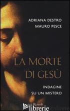 MORTE DI GESU'. INDAGINE SU UN MISTERO (LA) - DESTRO ADRIANA; PESCE MAURO