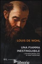 FIAMMA INESTINGUIBILE. L'AVVENTUROSA VITA DI SANT'AGOSTINO (UNA) - WOHL LOUIS