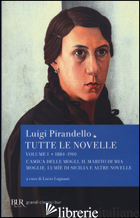 TUTTE LE NOVELLE. VOL. 1: 1884-1901: L'AMICA DELLE MOGLI, IL MARITO DI MIA MOGLI - PIRANDELLO LUIGI; LUGNANI L. (CUR.)