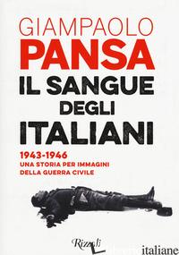 SANGUE DEGLI ITALIANI. 1943-1946. UNA STORIA PER IMMAGINI DELLA GUERRA CIVILE (I - PANSA GIAMPAOLO; GRISENDI A. (CUR.)