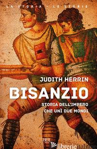 BISANZIO. STORIA DELL'IMPERO CHE UNI' DUE MONDI - HERRIN JUDITH