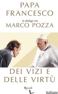 DEI VIZI E DELLE VIRTU' - FRANCESCO (JORGE MARIO BERGOGLIO); POZZA MARCO