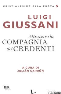 ATTRAVERSO LA COMPAGNIA DEI CREDENTI - GIUSSANI LUIGI; CARRON J. (CUR.)