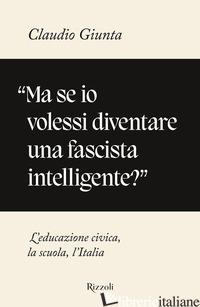 «MA SE IO VOLESSI DIVENTARE UNA FASCISTA INTELLIGENTE?». L'EDUCAZIONE CIVICA, LA - GIUNTA CLAUDIO