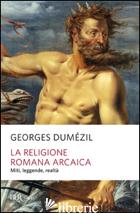 RELIGIONE ROMANA ARCAICA. MITI, LEGGENDE, REALTA' DELLA VITA RELIGIOSA ROMANA. C - DUMEZIL GEORGES; JESI F. (CUR.)
