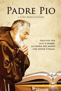 PADRE PIO. UNA VITA TRA LUCI E OMBRE: LA STORIA DEL SANTO CHE DIVISE L'ITALIA - GAZZANI LUIGI MARIA