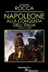 NAPOLEONE ALLA CONQUISTA DELL'ITALIA 1796-97 E 1800 - ROCCA GIANNI