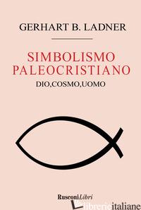 SIMBOLISMO PALEOCRISTIANO. DIO, COSMO, UOMO (IL) - LADNER GERHART B.