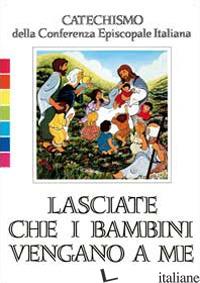 LASCIATE CHE I BAMBINI VENGANO A ME. CATECHISMO PER L'INIZIAZIONE CRISTIANA FINO - CONFERENZA EPISCOPALE ITALIANA (CUR.)