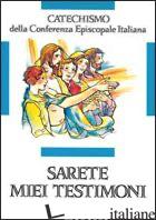SARETE MIEI TESTIMONI. CATECHISMO PER L'INIZIAZIONE CRISTIANA DEI RAGAZZI (11-12 - CONFERENZA EPISCOPALE ITALIANA (CUR.)