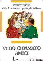 VI HO CHIAMATI AMICI. CATECHISMO PER L'INIZIAZIONE CRISTIANA DEI RAGAZZI (12-14  - CONFERENZA EPISCOPALE ITALIANA (CUR.)
