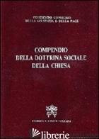 COMPENDIO DELLA DOTTRINA SOCIALE DELLA CHIESA - PONTIFICIO CONSIGLIO DELLA GIUSTIZIA E DELLA PACE (CUR.)