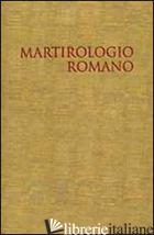 MARTIROLOGIO ROMANO. RIFORMATO A NORMA DEI DECRETI DEL CONCILIO ECUMENICO VATICA - CONGREGAZIONE PER LA DOTTRINA DELLA FEDE (CUR.)