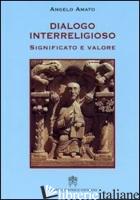 DIALOGO INTERRELIGIOSO. SIGNIFICATO E VALORE - AMATO ANGELO