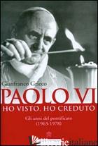 PAOLO VI. HO VISTO, HO CREDUTO. GLI ANNI DEL PONTIFICATO (1963-1978) - GRIECO GIANFRANCO