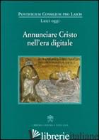 ANNUNCIARE CRISTO NELL'ERA DIGITALE - PONTIFICIO CONSIGLIO PER I LAICI (CUR.)