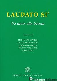LAUDATO SI'. UN AIUTO ALLA LETTURA - DAL COVOLO E.; FRANCESCATO G.; FREZZA F.;PORTOGHESI P.; TOSO M.