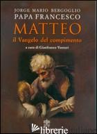 MATTEO. IL VANGELO DEL COMPIMENTO - FRANCESCO (JORGE MARIO BERGOGLIO); VENTURI G. (CUR.)