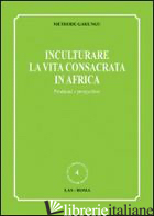 INCULTURARE LA VITA CONSACRATA IN AFRICA. PROBLEMI E PROSPETTIVE - GAHUNGU METHODE