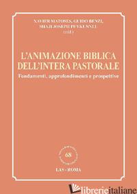ANIMAZIONE BIBLICA DELL'INTERA PASTORALE. FONDAMENTI, APPROFONDIMENTI E PROSPETT - MATOSES X. (CUR.); BENZI G. (CUR.); PUYKUNNEL S. J. (CUR.)