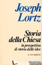 STORIA DELLA CHIESA IN PROSPETTIVA DI STORIA DELLE IDEE. VOL. 2: EVO MODERNO - LORTZ JOSEPH
