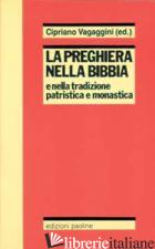 PREGHIERA NELLA BIBBIA E NELLA TRADIZIONE PATRISTICA E MONASTICA (LA) - VAGAGGINI C. (CUR.)