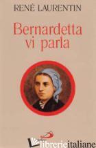 BERNARDETTA VI PARLA. LA VITA DALLE SUE PAROLE - LAURENTIN RENE'