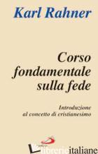 CORSO FONDAMENTALE SULLA FEDE. INTRODUZIONE AL CONCETTO DI CRISTIANESIMO - RAHNER KARL