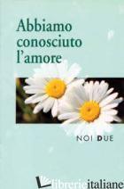 NOI DUE. ABBIAMO CONOSCIUTO L'AMORE - SALA R. (CUR.)