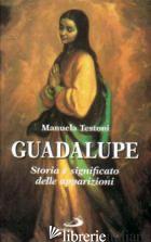 GUADALUPE. STORIA E SIGNIFICATO DELLE APPARIZIONI - TESTONI MANUELA; CLERICO M. (CUR.)