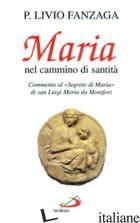MARIA NEL CAMMINO DI SANTITA'. COMMENTO AL «SEGRETO DI MARIA» DI SAN LUIGI MARIA - FANZAGA LIVIO