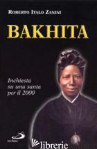 BAKHITA. INCHIESTA SU UNA SANTA PER IL 2000 - ZANINI ROBERTO ITALO