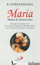 MARIA MADRE DI MISERICORDIA. ALL'ANGOSCIOSA DISPERAZIONE DEL MONDO CONTEMPORANEO - FANZAGA LIVIO