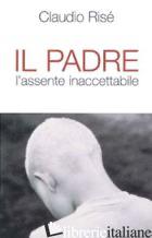 PADRE. L'ASSENTE INACCETTABILE (IL) - RISE' CLAUDIO