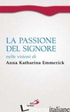 PASSIONE DEL SIGNORE NELLE VISIONI DI ANNA KATHARINA EMMERICK (LA) - EMMERICK ANNA K.; BRENTANO CLEMENS M.; NOJA V. (CUR.)