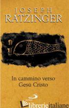 IN CAMMINO VERSO GESU' CRISTO - BENEDETTO XVI (JOSEPH RATZINGER)