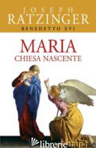MARIA. CHIESA NASCENTE - BENEDETTO XVI (JOSEPH RATZINGER)
