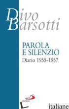 PAROLA E SILENZIO. DIARIO 1955-1957 - BARSOTTI DIVO