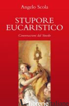 STUPORE EUCARISTICO. CONVERSAZIONI DAL SINODO - SCOLA ANGELO; CONTE M. L. (CUR.); VERGANI S. (CUR.)