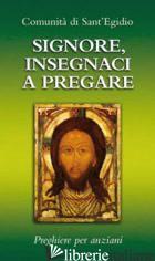 SIGNORE, INSEGNACI A PREGARE. PREGHIERE PER ANZIANI - COMUNITA' DI SANT'EGIDIO (CUR.)