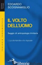 VOLTO DELL'UOMO. SAGGIO DI ANTROPOLOGIA TRINITARIA (IL). VOL. 1: LA DOMANDA E LE - SCOGNAMIGLIO EDOARDO