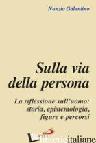SULLA VIA DELLA PERSONA. LA RIFLESSIONE SULL'UOMO: STORIA, EPISTEMOLOGIA, FIGURE - GALANTINO NUNZIO