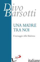 MADRE TRA NOI. IL MESSAGGIO DELLA MADONNA (UNA) - BARSOTTI DIVO