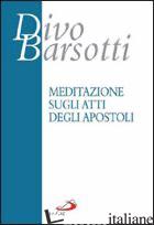 MEDITAZIONE SUGLI ATTI DEGLI APOSTOLI - BARSOTTI DIVO