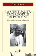 SPIRITUALITA' SACERDOTALE DI PAOLO VI. UNA MISTICA INCARNATA NELLA STORIA (LA) - ROSSETTI BRUNO