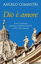 DIO E' AMORE. ESERCIZI SPIRITUALI PREDICATI A GIOVANNI PAOLO II E ALLA CURIA ROM - COMASTRI ANGELO